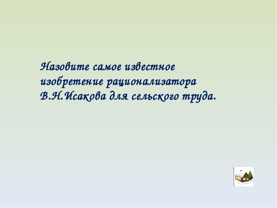 Назовите самое известное изобретение рационализатора В.Н.Исакова для сельског...