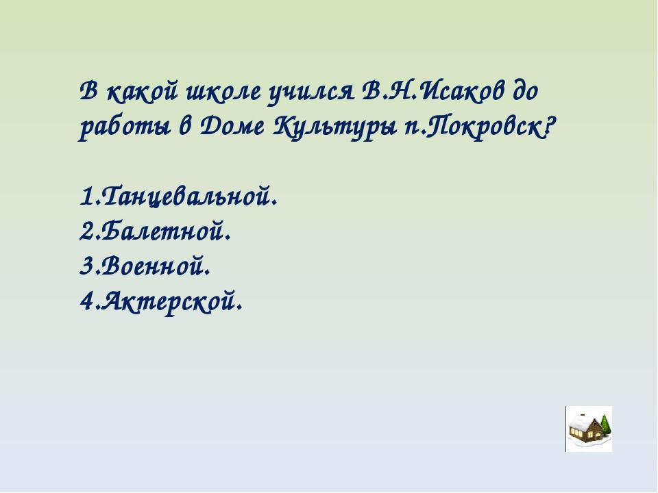 В какой школе учился В.Н.Исаков до работы в Доме Культуры п.Покровск? Танцева...