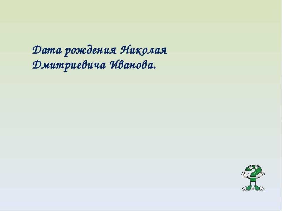 Дата рождения Николая Дмитриевича Иванова.