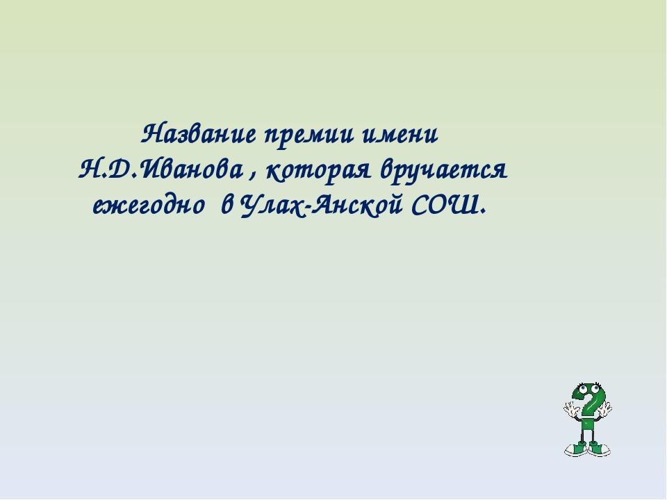 Название премии имени Н.Д.Иванова , которая вручается ежегодно в Улах-Анской...