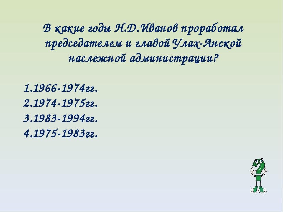 В какие годы Н.Д.Иванов проработал председателем и главой Улах-Анской наслежн...
