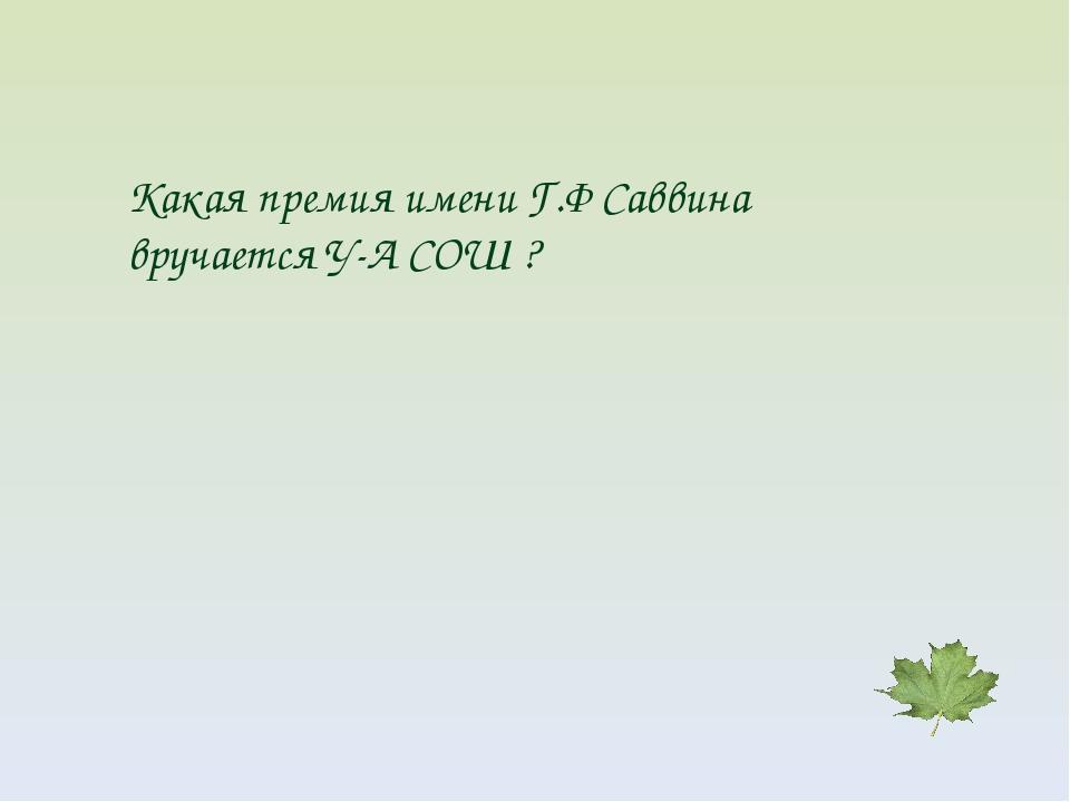 Какая премия имени Г.Ф Саввина вручается У-А СОШ ?