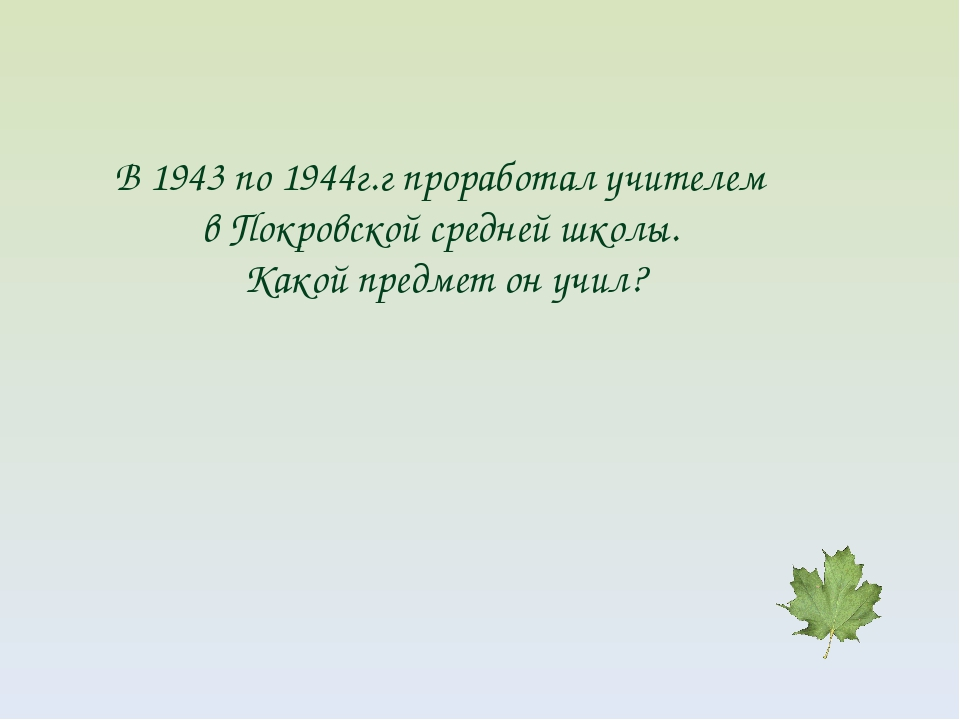 В 1943 по 1944г.г проработал учителем в Покровской средней школы. Какой предм...