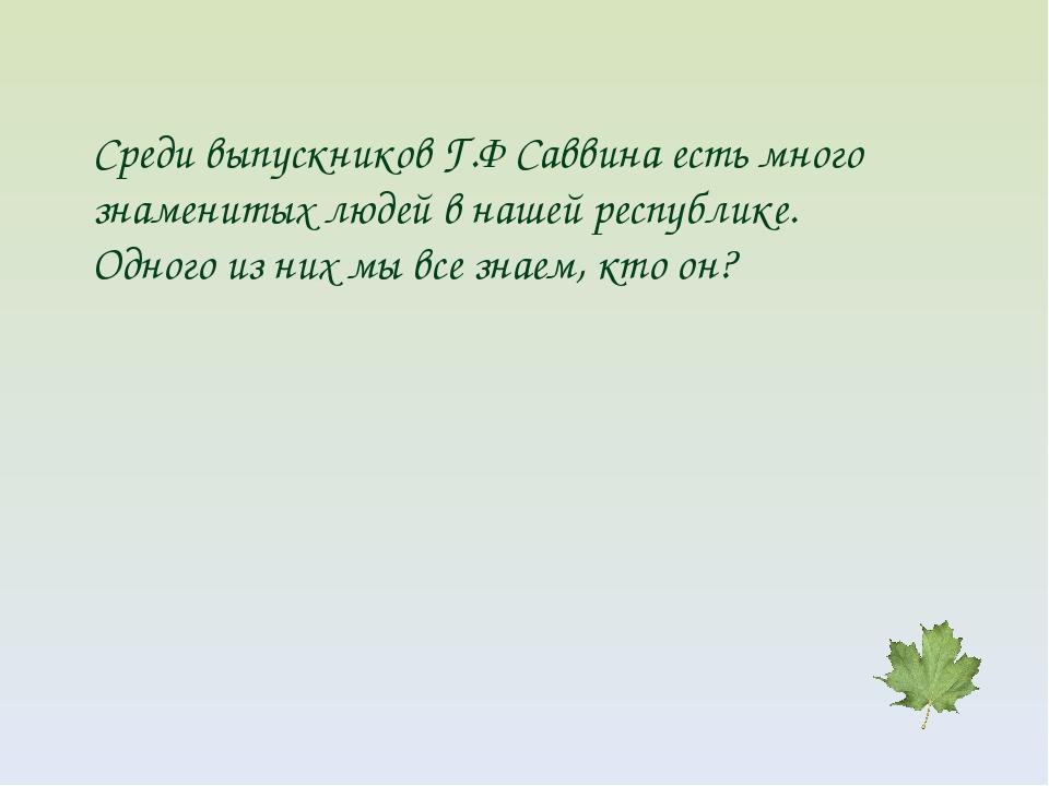 Среди выпускников Г.Ф Саввина есть много знаменитых людей в нашей республике....