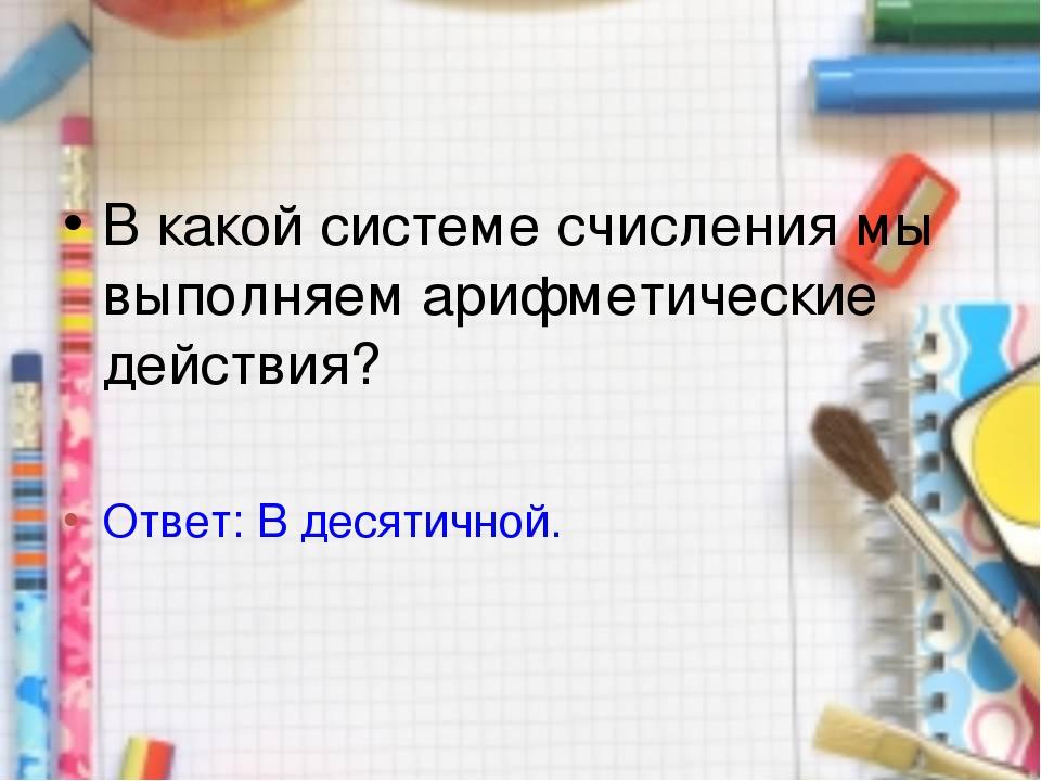 В какой системе счисления мы выполняем арифметические действия? Ответ: В деся...