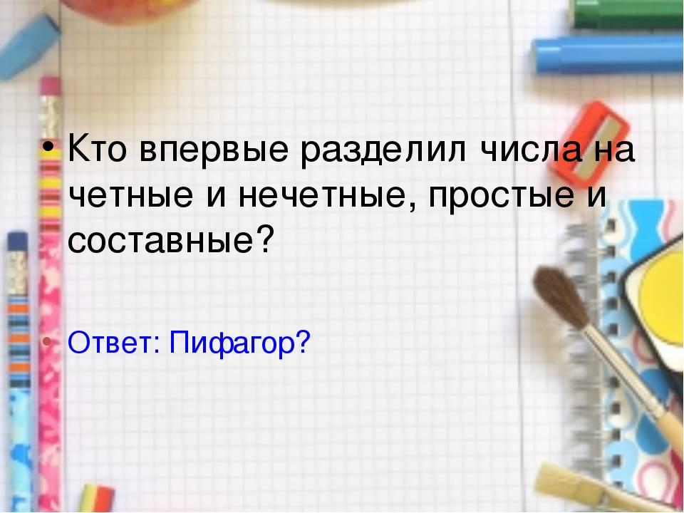 Кто впервые разделил числа на четные и нечетные, простые и составные? Ответ:...