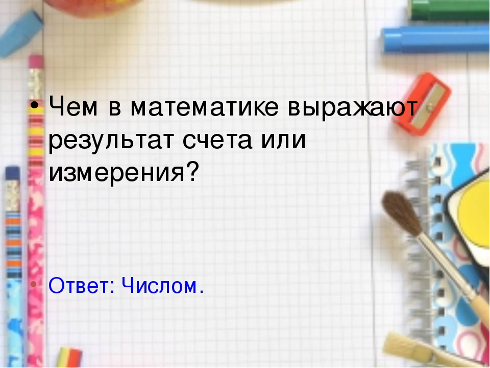 Чем в математике выражают результат счета или измерения? Ответ: Числом.