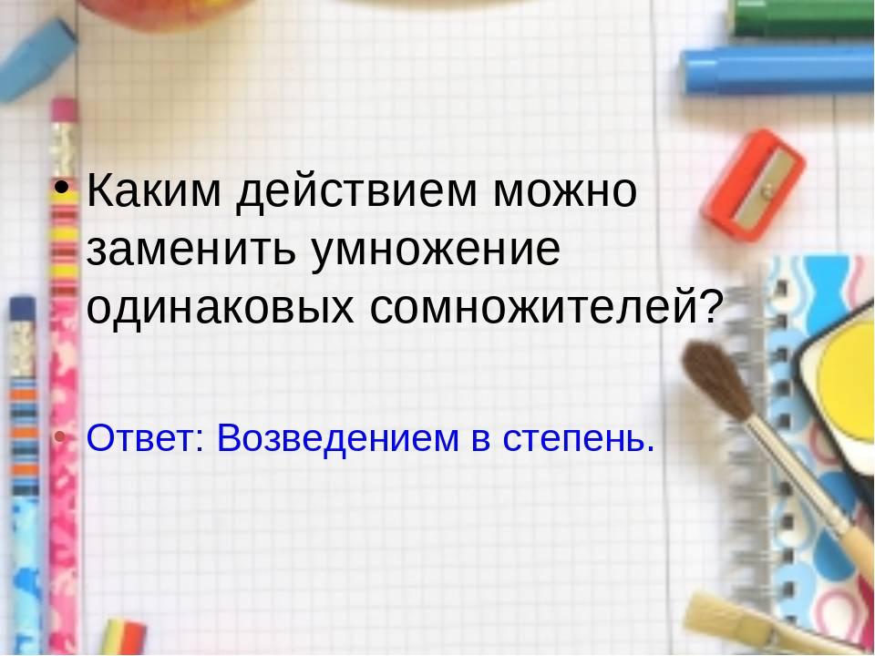 Каким действием можно заменить умножение одинаковых сомножителей? Ответ: Возв...
