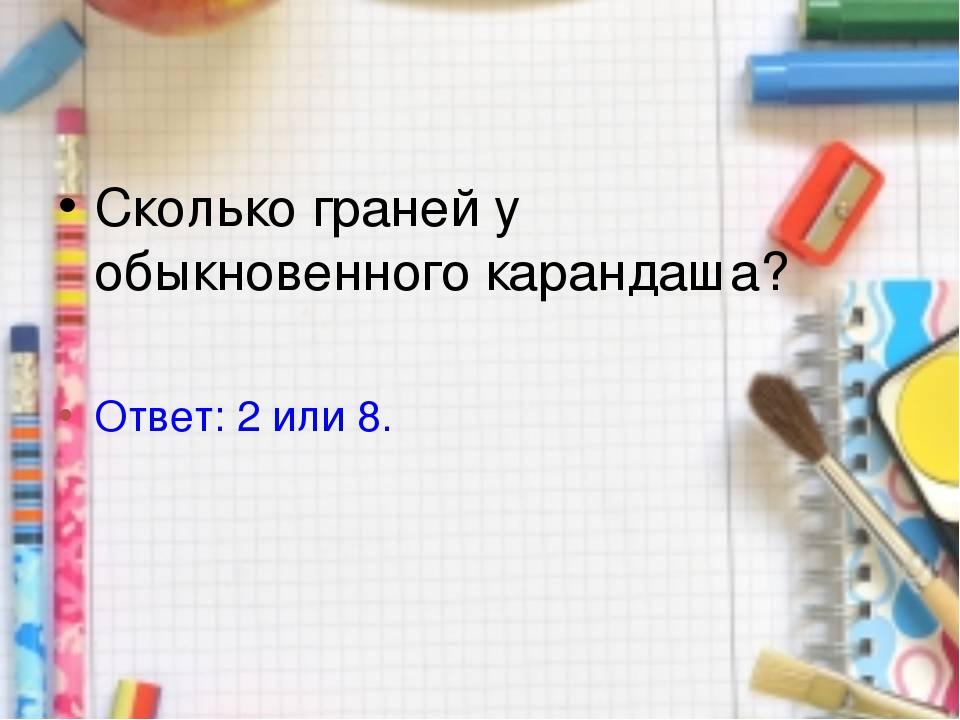 Сколько граней у обыкновенного карандаша? Ответ: 2 или 8.