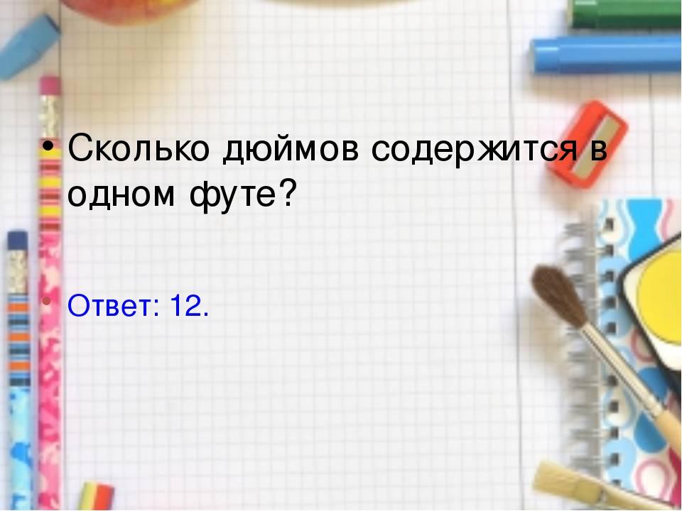 Сколько дюймов содержится в одном футе? Ответ: 12.