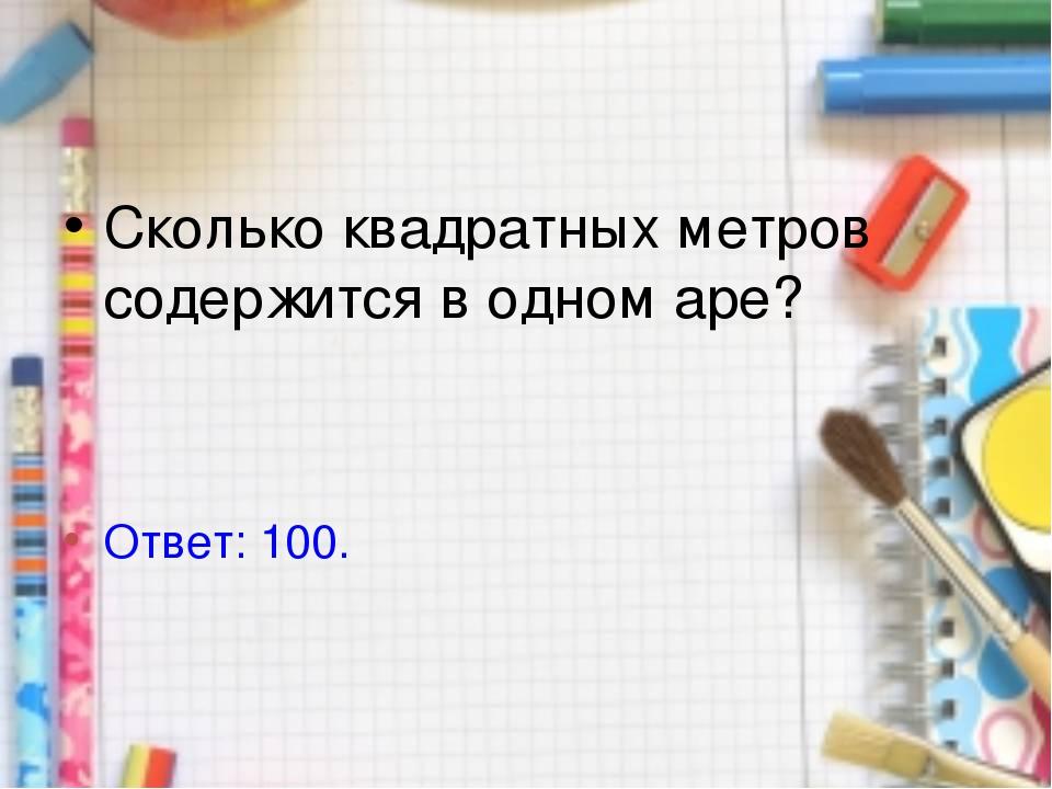 Сколько квадратных метров содержится в одном аре? Ответ: 100.