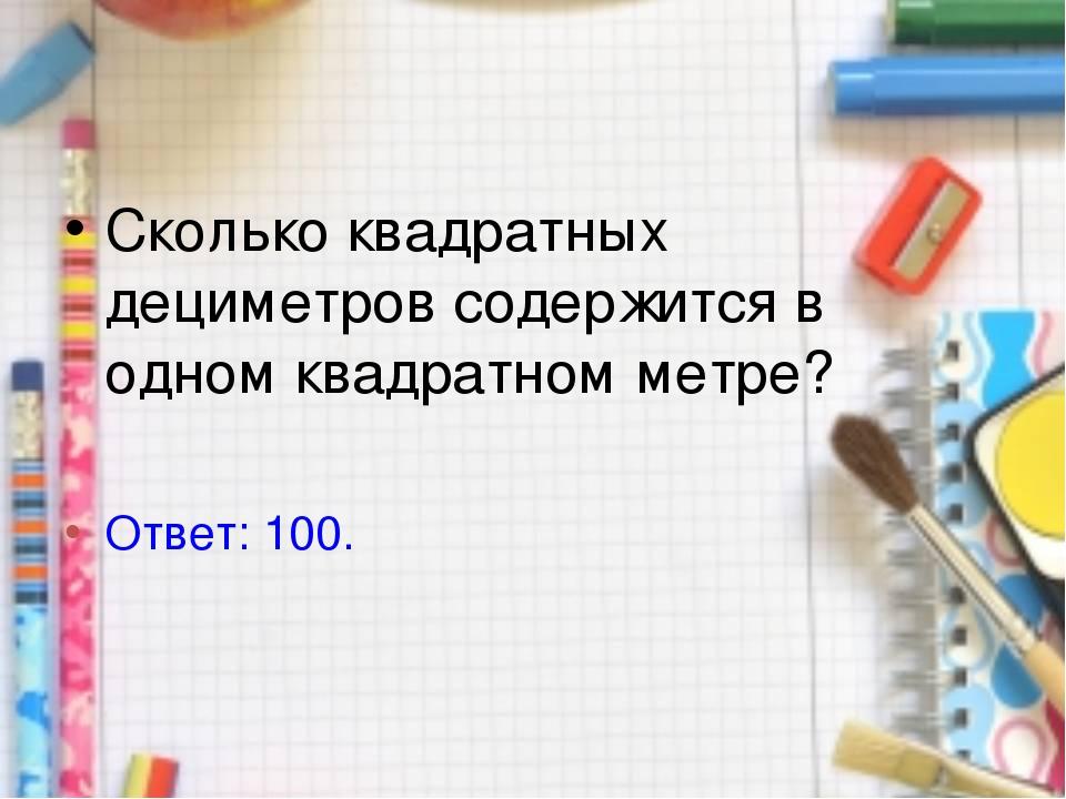 Сколько квадратных дециметров содержится в одном квадратном метре? Ответ: 100.