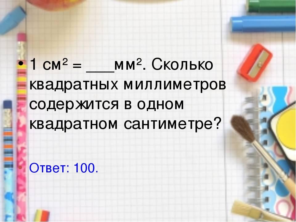 1 см² = ___мм². Сколько квадратных миллиметров содержится в одном квадратном...