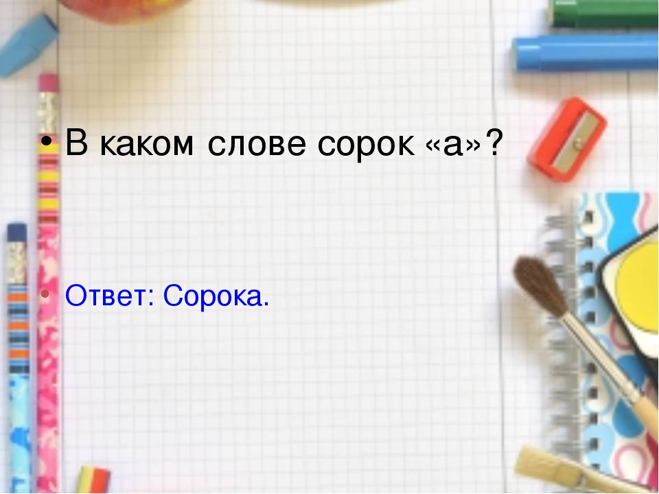 В каком слове сорок «а»? Ответ: Сорока.