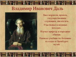 * Владимир Иванович Даль Был моряком, врачом, государственным служащим, писат