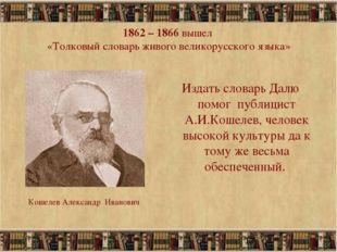 * 1862 – 1866 вышел «Толковый словарь живого великорусского языка» Издать сло