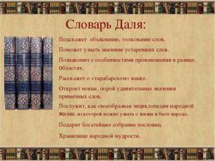 * Словарь Даля: Подскажет объяснение, толкование слов. Поможет узнать значени