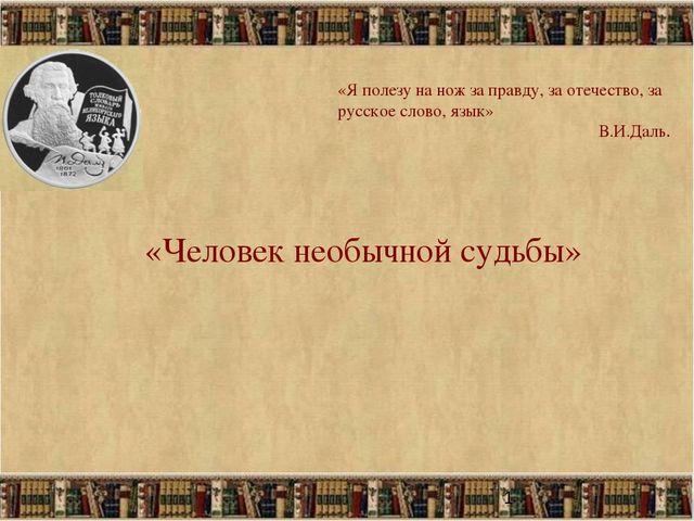 * «Человек необычной судьбы» «Я полезу на нож за правду, за отечество, за рус...