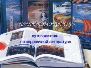 «НАШИ ПОМОЩНИКИ» путеводитель по справочной литературе Для добавления текста