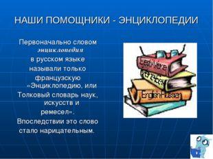 НАШИ ПОМОЩНИКИ - ЭНЦИКЛОПЕДИИ Первоначально словом энциклопедия в русском язы