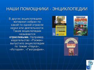 НАШИ ПОМОЩНИКИ - ЭНЦИКЛОПЕДИИ В других энциклопедиях материал собран по какой