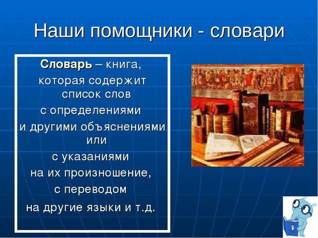 Наши помощники - словари Словарь – книга, которая содержит список слов с опре...