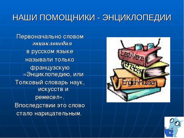 НАШИ ПОМОЩНИКИ - ЭНЦИКЛОПЕДИИ Первоначально словом энциклопедия в русском язы...