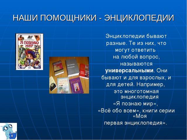 НАШИ ПОМОЩНИКИ - ЭНЦИКЛОПЕДИИ Энциклопедии бывают разные. Те из них, что могу...