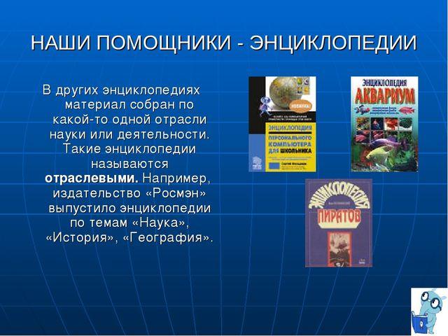 НАШИ ПОМОЩНИКИ - ЭНЦИКЛОПЕДИИ В других энциклопедиях материал собран по какой...