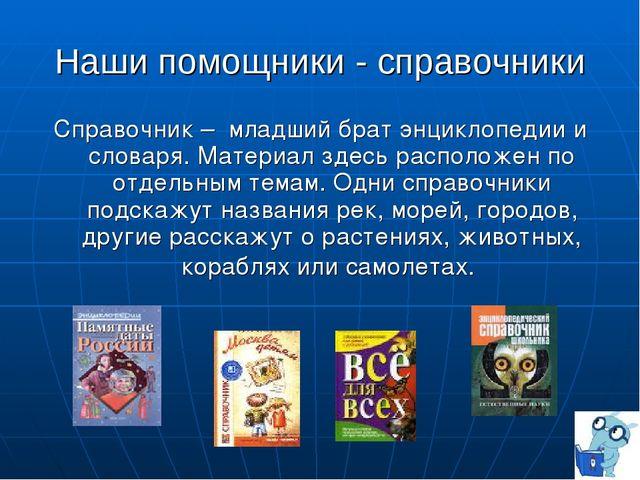 Наши помощники - справочники Справочник – младший брат энциклопедии и словаря...