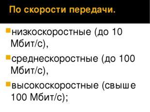 По скорости передачи. низкоскоростные (до 10 Мбит/с), среднескоростные (до 10