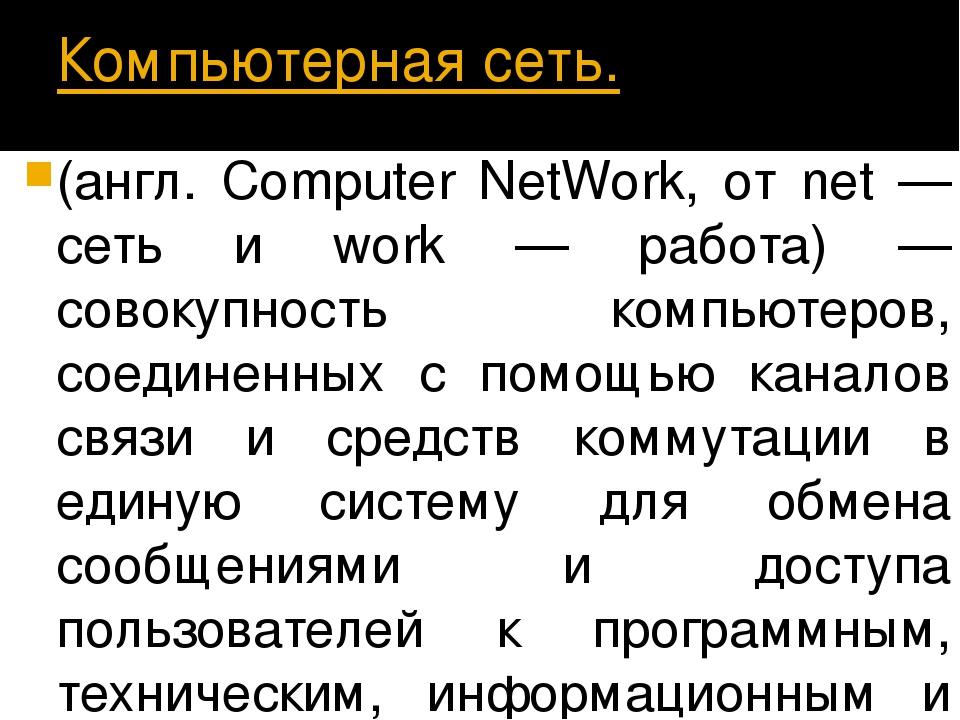 Компьютерная сеть. (англ. Computer NetWork, от net — сеть и work — работа) —...