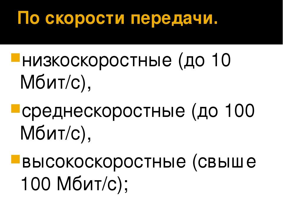 По скорости передачи. низкоскоростные (до 10 Мбит/с), среднескоростные (до 10...
