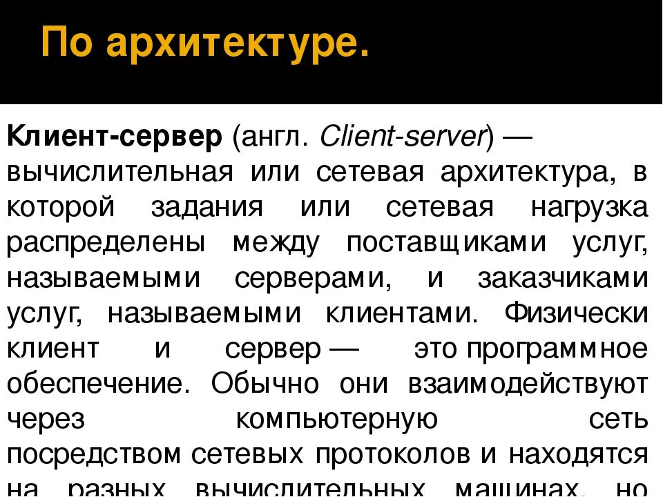 По архитектуре. Клиент-сервер(англ.Client-server)— вычислительная или сете...