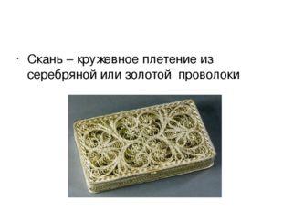 Скань – кружевное плетение из серебряной или золотой проволоки
