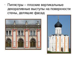 Пилястры – плоские вертикальные декоративные выступы на поверхности стены, де