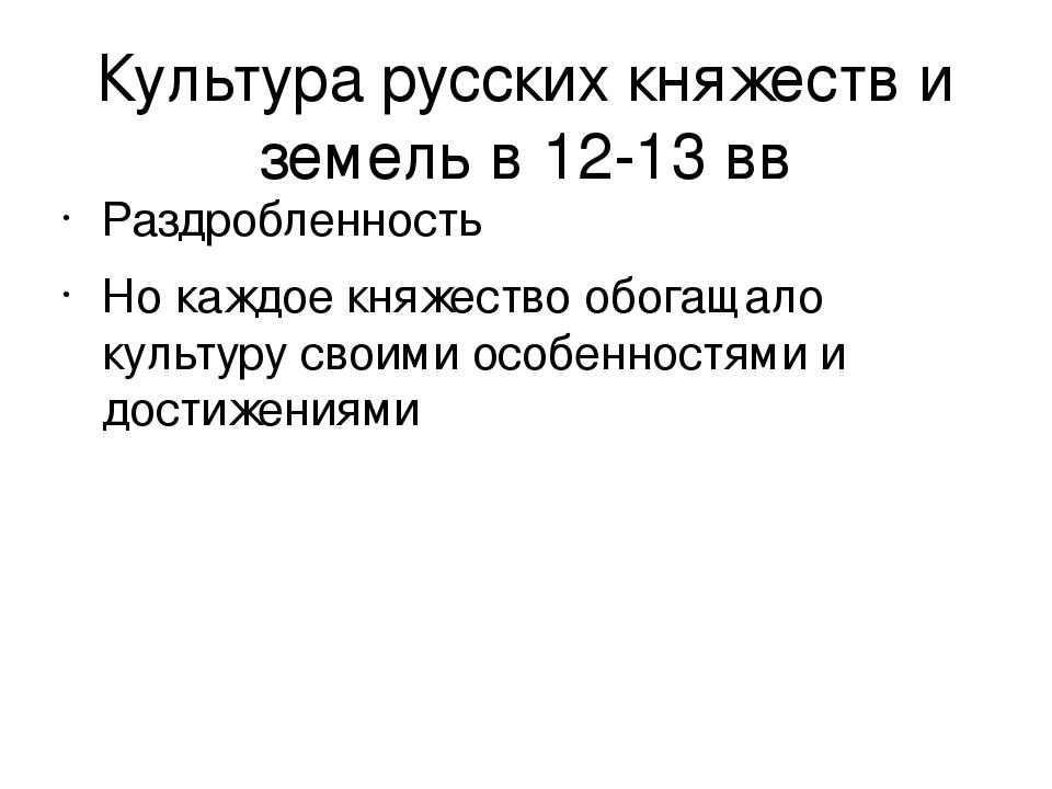Культура русских княжеств и земель в 12-13 вв Раздробленность Но каждое княже...