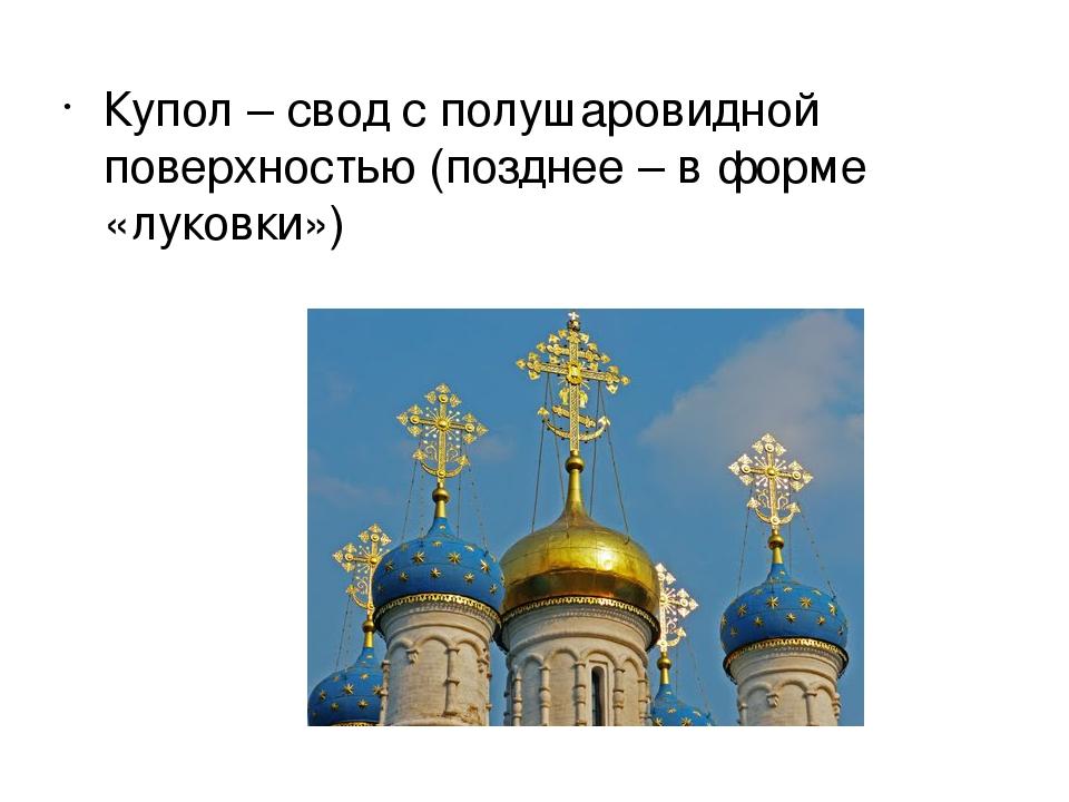 Купол – свод с полушаровидной поверхностью (позднее – в форме «луковки»)