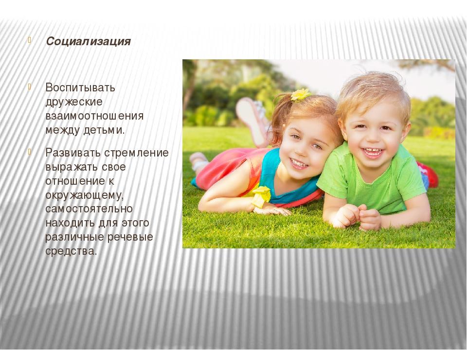 Социализация Воспитывать дружеские взаимоотношения между детьми. Развивать ст...
