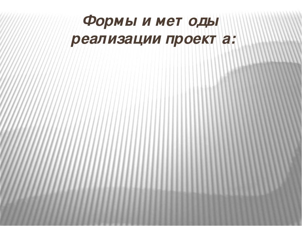 Формы и методы реализации проекта: