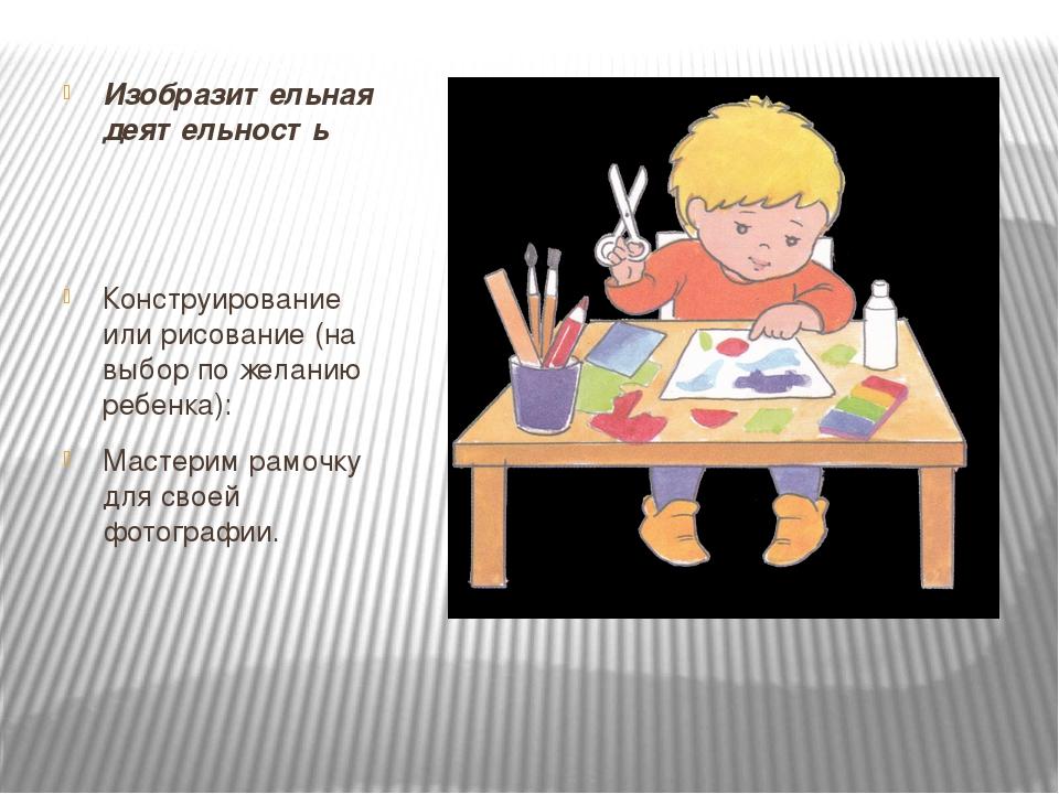 Изобразительная деятельность Конструирование или рисование (на выбор по желан...