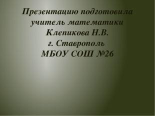 Презентацию подготовила учитель математики Клепикова Н.В. г. Ставрополь МБОУ