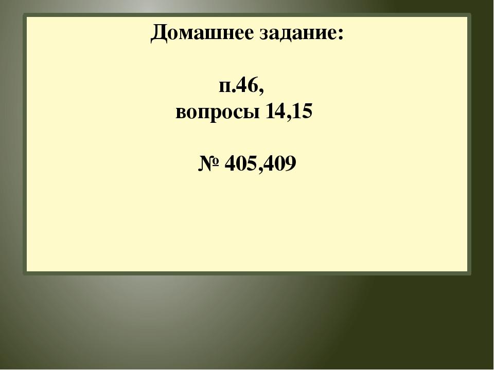 Домашнее задание: п.46, вопросы 14,15 № 405,409