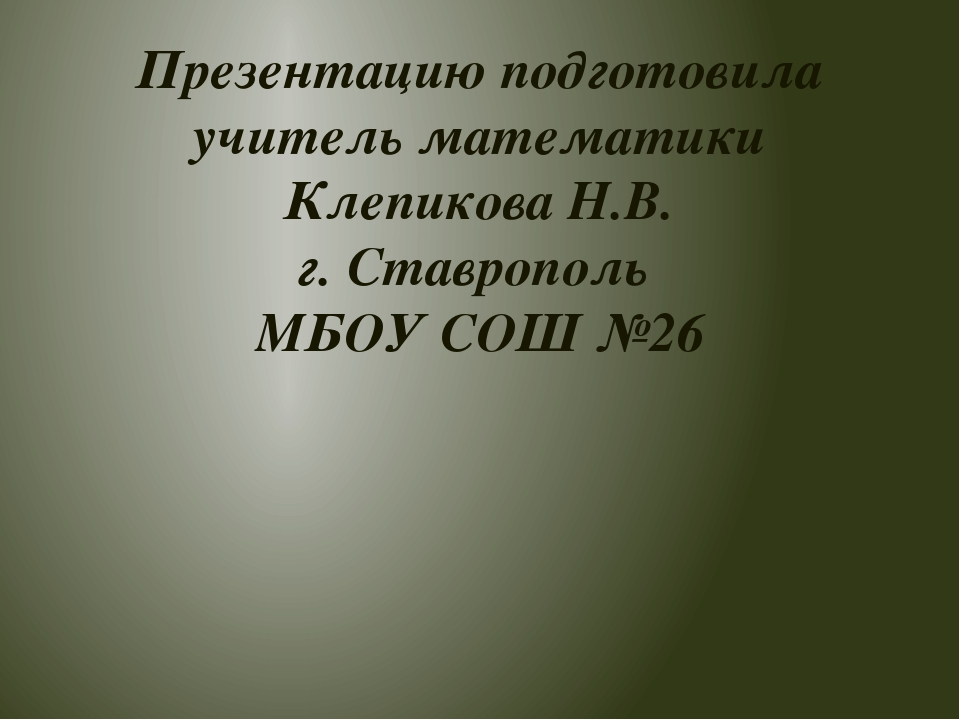 Презентацию подготовила учитель математики Клепикова Н.В. г. Ставрополь МБОУ...
