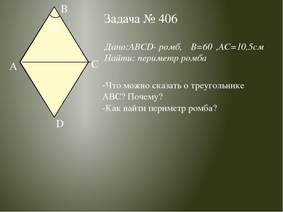 Задача № 406 Дано:ABCD- ромб,∠B=60⁰,AC=10,5см Найти: периметр ромба -Что можн...