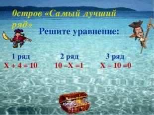 0стров «Самый лучший ряд» Решите уравнение: 1 ряд Х + 4 = 10 2 ряд 10 –Х =1 3