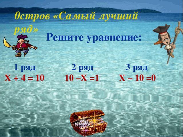 0стров «Самый лучший ряд» Решите уравнение: 1 ряд Х + 4 = 10 2 ряд 10 –Х =1 3...