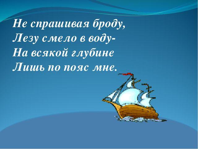 Не спрашивая броду, Лезу смело в воду- На всякой глубине Лишь по пояс мне.