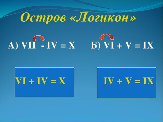 Остров «Логикон» А) VII - IV = X Б) VI + V = IX VI + IV = X IV + V = IX