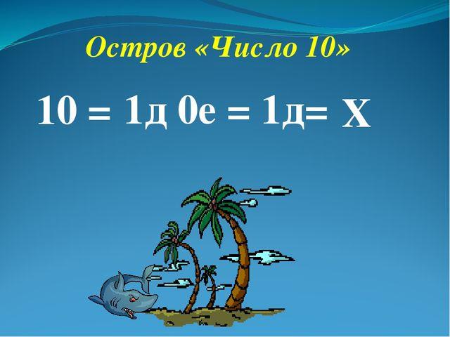 Остров «Число 10» 10 = 1д 0е = 1д= Х